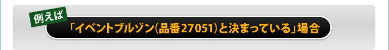 例えば「イベントブルゾン(品番27051)と決まっている」場合